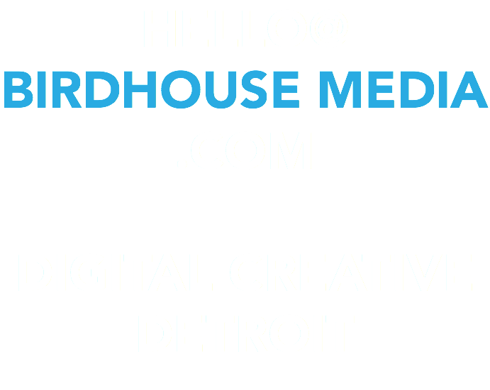 HELLO@ BIRDHOUSE MEDIA .COM DIGITAL CREATIVE DETROIT
